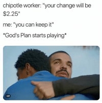 "Chipotle, Gif, and Memes: chipotle worker: ""your change will be  $2.25""  me: ""you can keep it  *God's Plan starts playing*  GIF Might go down a G.O.D. 😂🙏🌯 @worldstar WSHH"
