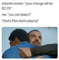 "Chipotle, Funny, and Gif: chipotle worker: ""your change will be  $2.25""  me: ""you can keep it""  *God's Plan starts playing*  GIF 😂💀"