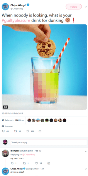 Gif, Okay, and What Is: Chips Ahoy!  @ChipsAhoy  Follow  When nobody is looking, what is your  #guiltypleasure drink for dunking .  GIF  12:08 PM- 8 Feb 2019  13 Retweets  108 Likes  Promoted  Tweet your reply  dionysus @rOttingthin Feb 10  Replying to @ChipsAhoy  my own tears  Chips Ahoy!@ChipsAhoy -13h  Are you okay?