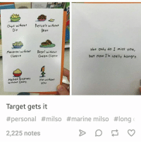 Beer, Hungry, and Target: Chips without  Pretzels without  Beer  Not Only do I miss you,  but now I'm really hungry.  Macaroni without  Bagel without  Cheam Cheese  Chees e  Mashed Potatoes  without Gravy  Me without  you  Target gets it  #personal #milso #marine milso #long  2,225 notes
