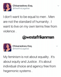 Memes, 🤖, and Frees: Chisaraokwu Esq  CatheAfroLegalise  don't want to be equal to men. Men  are not the standard of humanity. I  want to live on my own terms free from  violence  @westafrikanman  Chisaraokwu Esq.  @the AfroLegalise  My feminism is not about equality It's  about equity and Justice. It's about  individual choice and agency free from  hegemonic systems Happy women's day ✊🏾
