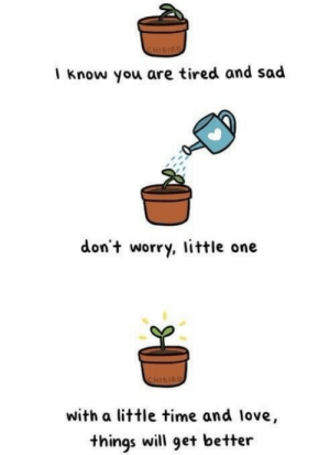 positive-memes:  things will get better: CHISIRD  I know you are tired and sad  don't worry, little one  CHISIRD  with a little time and love,  things will get better positive-memes:  things will get better