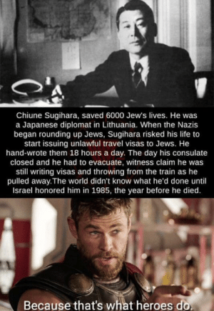 Now that's a hero: Chiune Sugihara, saved 6000 Jew's lives. He was  a Japanese diplomat in Lithuania. When the Nazis  began rounding up Jews, Sugihara risked his life to  start issuing unlawful travel visas to Jews. He  hand-wrote them 18 hours a day. The day his consulate  closed and he had to evacuate, witness claim he was  still writing visas and throwing from the train as he  pulled away.The world didn't know what he'd done until  Israel honored him in 1985, the year before he died  Because that's what heroes do Now that's a hero