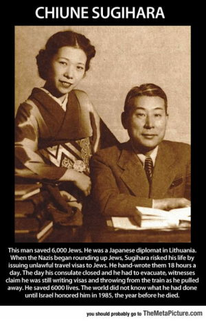 lolzandtrollz:  This Great Man Deserves To Be Remembered: CHIUNE SUGIHARA  This man saved 6,000 Jews. He was a Japanese diplomat in Lithuania.  When the Nazis began rounding up Jews, Sugihara risked his life by  issuing unlawful travel visas to Jews. He hand-wrote them 18 hours a  day. The day his consulate closed and he had to evacuate, witnesses  claim he was still writing visas and throwing from the train as he pulled  away. He saved 6000 lives. The world did not know what he had done  until Israel honored him in 1985, the year before he died.  you should probably go to TheMetaPicture.com lolzandtrollz:  This Great Man Deserves To Be Remembered