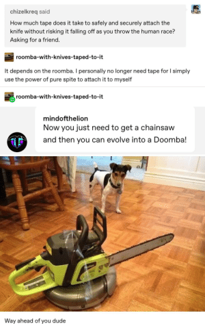 Dude, Tumblr, and Roomba: chizelkreq said  How much tape does it take to safely and securely attach the  knife without risking it falling off as you throw the human race?  Asking for a friend.  roomba-with-knives-taped-to-it  on the roomba. I personally  longer need tape for I simply  It depends  no  use the power of pure spite to attach it to myself  roomba-with-knives-taped-to-it  mindofthelion  Now you just need to get a chainsaw  and then you can evolve into a Doomba!  Way ahead of you dude  HL The Roomba Is Armed