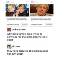 chK  chc  usweekly  us weekly  The sudden nows has left the entire nation  The sudden news has left the entire nation  in shockt We never actually appreciate what  n shock' We never actually appreciate what  we  Good Bye Ellen Our Hearts  LEARN MORE  Goodbye For Ever Ellen  LEARN MORE  jackwynand  why does tumblr keep trying to  convince me that ellen degeneres is  dead  sitcorn  they have pictures of ellen mourning  her own death ellen is he only person i love 🐝 🐝 🐝 🐝 🐝 meme laugh food tumblr love meme amazingphil lol donaldtrump harrypotter twentyonepilots supernatural spn danisnotonfire funny phan aesthetic relationshipgoals justgirlythings f4f like4like