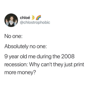 chloe: chloé  @chlostrophobic  No one:  Absolutely no one:  9 year old me during the 2008  recession: Why can't they just print  more money?
