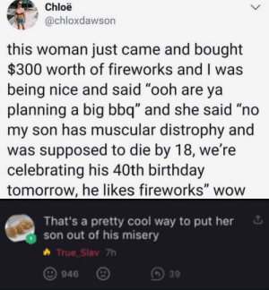 "Dang: Chloë  @chloxdawson  this woman just came and bought  $300 worth of fireworks and I was  being nice and said ""ooh are ya  planning a big bbq"" and she said ""no  my son has muscular distrophy and  was supposed to die by 18, we're  celebrating his 40th birthday  tomorrow, he likes fireworks"" wow  That's a pretty cool way to put her  son out of his misery  True_Slav 7h  946  39 Dang"