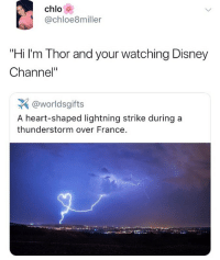 "Disney, Memes, and Disney Channel: chlo  @chloe8miller  ""Hi I'm Thor and your watching Disney  Channel""  @worldsgifts  A heart-shaped lightning strike during a  thunderstorm over France. 🤣You can hear it in his voice"