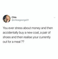 Money, Shoes, and Relatable: Chlo  @chloegeorge01  You ever stress about money and then  accidentally buy a new coat, a pair of  shoes and then realise your currently  out for a meal?? oops don't you hate it when that happens 🙄