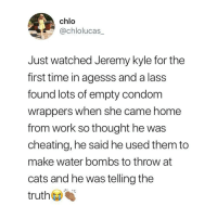 Cats, Cheating, and Condom: chlo  @chlolucas_  Just watched Jeremy kyle for the  first time in agesss and a lass  found lots of empty condom  wrappers when she came home  from work so thought he was  cheating, he said he used them to  make water bombs to throw at  cats and he was telling the  truth Jeremy Kyle never disappoints 😂😂