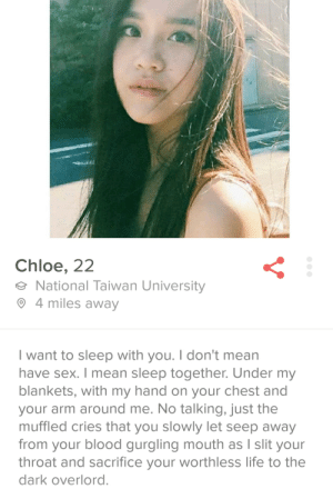Funny, Life, and Sex: Chloe, 22  National Taiwan University  O 4 miles away  I want to sleep with you. I don't mean  have sex. I mean sleep together. Under my  blankets, with my hand on your chest and  your arm around me. No talking, just the  muffled cries that you slowly let seep away  from your blood gurgling mouth as I slit your  throat and sacrifice your worthless life to the  dark overlord Swipes right via /r/funny https://ift.tt/2P9ADxb