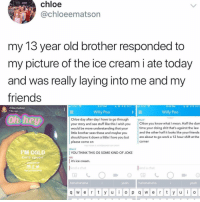Friends, Love, and Shit: chloe  Cchloeematson  my 13 year old brother responded to  my picture of the ice cream i ate today  and was really laying into me and my  friends  : AT&T  9:47 PM  9:49 PM  chloe matson  18m ago  Willy Poo  Willy Poo  ODA  Chloe day after day I have to go through  your story and see stuff like this I wish you  would be more understanding that your  little brother sees these and maybe you  should tone it down a little I love you but  please come on  WILLY  Chloe you know what I mean. Half the dam  time your doing shit that's against the law  and the other half it looks like your friends  are about to go work a 12 hour shift at the  corner  OU TOOKACREENSHOT OF CHA  PM COLD  t's spoorn  WILLY  YOU THINK THIS OS SOME KIND OF JOKE  it's ice cream  end a chat  BC  hahahahaha  ME  and a chat  yeah  hahahahaha  yeah ITS ICE CREam