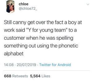 "Android, Twitter, and Work: chloe  @chloe72_  Still canny get over the fact a boy at  work said ""Y for young team"" to a  customer when he was spelling  something out using the phonetic  alphabet  14:08 20/07/2019 Twitter for Android  668 Retweets 5,564 Likes What a roaster"