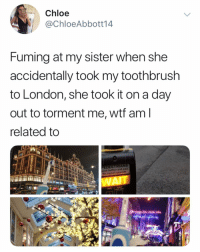 😂😂😂: Chloe  @ChloeAbbott14  Fuming at my sister when she  accidentally took my toothbrush  to London, she took it on a day  out to torment me, wtf am  related to  EDESTRIANS  for signal opposite  WAI 😂😂😂