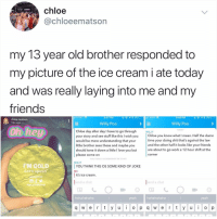 Friends, Love, and Memes: chloe  @chloeematson  my 13 year old brother responded to  my picture of the ice cream i ate today  and was really laying into me and my  friends  9:47 PM  AT&T  9:49 PM  chloe matson  18m ago  Willy Poo  Willy Poo  TODAY  Chloe day after day l have to go through  your story and see stuff like this I wish you  would be more understanding that your  little brother sees these and maybe vou  should tone it down a little I love you but  please come on  WILLY  Chloe vou know what I mean. Half the damn  time your doing shit that's against the law  and the other half it looks like your friends  are about to go work a 12 hour shift at the  corner  YOU TOOK A SCREENSHOT OF CHAT  WILLY  I'M COLD  et's spoon  YOU THINK THIS OS SOME KIND OF JOKE  it's ice cream  end a chat  ME  OTOP  end a chat  HALOTORCOM  hahahahaha  yeah  hahahahaha  yeah  q w e r t y u o p q w er y  o p Why the hell arent u following @kalesalad yet
