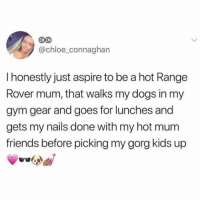 chloe: @chloe connaghan  I honestly just aspire to be a hot Range  Rover mum, that walks my dogs in my  gym gear and goes for lunches and  gets my nails done with my hot mum  friends before picking my gorg kids up
