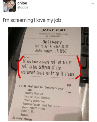 😂😂😂😂: chloe  CXloe  I'm screaming I love my job  JUST EAT  Firehouse Pizza Booterstown  tel: 012064999  Delivery  Due 16-Mar At ASAP 20:25  Order number: 17119547  Notes:  If you have a spare roll of toilet  roll in the bathroon of the  restaurant could you bring it please.  EUR  1 x #4 Meal Deal for One Create your  ONn  11.00  Topping Chorizo  Topping Cajun Chicken  Topping Sweetcorn  Topping Caramel ized Red Onion  Sweet Potato Fries  Coke 0.33L  Regular  Delivery charge 😂😂😂😂