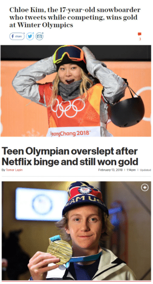 randomsplashes:legends only: Chloe Kim, the 17-year-old snowboarder  who tweets while competing, wins gold  at Winter Olympics  f share)Y  eongChang 2018   Teen Olympian overslept after  Netflix binge and still won gold  By Tamar Lapin  February 13, 2018  1:14pm I Updated randomsplashes:legends only
