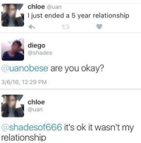 Funny, Okay, and Chloe: chloe @uan  I just ended a 5 year relationship  diego  @shades  @uanobese are you okay?  3/6/16, 12:29 PM  chloe  @uan  @shadesof666 it's ok it wasn't my  relationship This is why we can't trust the heffers