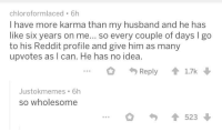 Reddit, Karma, and Husband: chloroformlaced 6h  I have more karma than my husband and he has  like six years on me... so every couple of days I go  to his Reddit profile and give him as many  upvotes as I can. He has no idea.  Reply17k  Justokmemes 6h  so wholesome  523 Wife helping her husband on reddit.