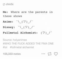 advice-animal:  Ed…ward?  I dont feel so good Mr. Elric: chn2x  Me: Where are the parents  these shows  Anime : -\ー(ツ)-/-  Disney : -\-(ツ)-/-  Fullmetal Alchemist:  in  (Y)-/  Source: holyanimee  #WHO THE FUCK ADDED THE FMA ONE  #101 #fullmetal alchemist  155,333 notes advice-animal:  Ed…ward?  I dont feel so good Mr. Elric