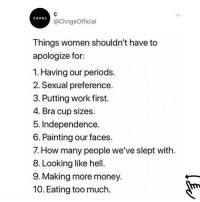 Money, Too Much, and Work: CHNGE  @ChngeOfficial  Things women shouldn't have to  apologize for:  1. Having our periods.  2. Sexual preference.  3. Putting work first.  4. Bra cup sizes  5. Independence  6. Painting our faces.  7. How many people we've slept with  8. Looking like hell  9. Making more money.  10. Eating too much **swipe** @CHNGE really did that 👏👏👏 @CHNGE is having their once a year, site wide SALE with up to 50% OFF! Every single item on their site is discounted. Shop @CHNGE while supplies last!