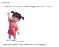 """Fucking, Memes, and Parents: cho  oster:  """"There is no way two men could even begin to take care of a child'  her real parents never even realized she was fucking gone."""
