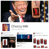 Fave, Mozart, and Ocean: choccy Milk  @choccymilkofficia  Choccy Milk added a new photo,  Choccy Milk added a new photo,  shhh.. told her it was Mozart.  choccy min tans De Bie  Emily Sahin  Montanna Holmes HAHAHAH  choccy milk  2 minutes ago  Choccy Milk added a new photo,  at 200 pm  friend: all i want is a stable life  me There is this really terrible page called 'Choccy Milk' that I'm sure most of you heard of. This shit is the biggest conspiracy and the first case I've seen of a company (Oak) 'manufacturing a meme' (copy right Dart Sultan 2017). Has close to 160k likes, only ever makes 'choccy milk' memes about Oak, which by the way is the absolute worst chocolate milk brand (personal fave is The Great Ocean Road brand).   Stay woke people this shit is happening in your back yard.