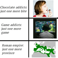 Empire, Chocolate, and Game: Chocolate addicts:  just one more bite  Game addicts:  just one more  game  Roman empire:  just one more  province <p>&hellip;</p>