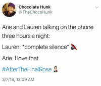 Love, Phone, and Shit: Chocolate Hunk  @TheChocoHunk  Arie and Lauren talking on the phone  three hours a night:  Lauren: *complete silence*  Arie: I love that  #AfterTheFinal Rose  3/7/18, 12:09 AM Bekah M. And Kendall talk shit on our Betchelor podcast, episode out now - link in bio or betches.co-betchelorfinale