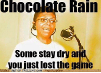 2007... now that year was absolutely glorious!: Chocolate Rain  Rain  Some stay dry an  you just lost the game  ART OF TROLLING COM 2007... now that year was absolutely glorious!