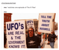 The truth is out there: choctawaukerman:  me: watches one episode of The X Files*  me:  TELL THE  TRUTH  ARE REAL  ABOUT  & THE  UFO's  ROSWELL  ARE REAL  UFO  & THE  GOVERNMENT  Ens Secrecy  KNOWS IT! The truth is out there