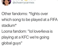 "Fifa, Kfc, and Lol: @choerrycarmex  Other fandoms: ""fights over  which song to be played at a FIFA  stadium*  Loona fandom: ""lol love4eva is  playing at a KFC we're going  global guys"" stan loona"