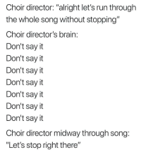 "Run, Say It, and Brain: Choir director: ""alright let's run through  the whole song without stopping""  Choir director's brain  Don't say it  Don't say it  Don't sayit  Don't say it  Don't sayit  Don't say it  Don't sayit  Choir director midway through song  ""Let's stop right there"""