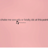 Choke Me: choke me sexually or fatally, idc at this point  @fuckboysfailures