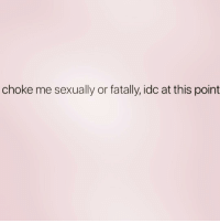 Girl Memes, Idc, and This: choke me sexually or fatally, idc at this point Surprise me 🙄 ( @1foxybitch )