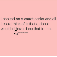 Girl Memes, Carrot, and Think: | choked on a carrot earlier and all  I could think of is that a donut  wouldn't have done that to me.  @fuckboysfailures