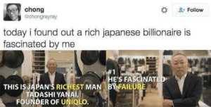 at least someone notices me: chong  @chongrayray  Follow  today i found out a rich japanese billionaire is  fascinated by me  #1  HE'S FASCINATED  BY FAILURE  THIS IS JAPAN'S RICHEST MAN  TADASHI YANAI,  FOUNDER OF UNIQLO. at least someone notices me