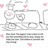 Soon..., Okay, and Today: Choo choo! The support train is here to tell  you that everything will be okay, maybe not  today but soon. Just believe in yourself and  stay strong! choo choo