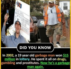 gambling: CHOOE  DID YOU KNOW  In 2002, a 19 year old garbage man won $15  million in lottery. He spent it all on drugs,  gambling and prostitutes. Now he's a garbage  man again.
