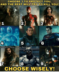 Batman, Joker, and Memes: CHOOSE 3 TO PROTECT YOU  AND THE REST WILL TRY TO KILL YOU  2  3  4  5  6  G:Daffa Alatas is The Batman  7  8  9  CHOOSE WISELY! Nah, I'll only take The Lord Slipknot. What about you guys? Comment below! Batman Superman WonderWoman TheFlash GreenLantern Aquaman Cyborg Shazam MartianManHunter GreenArrow BlackCanary Mera JusticeLeague DCEU SuicideSquad Joker HarleyQuinn Deathstroke Deadshot Nightwing RedHood Doomsday Slipknot DrManhattan Watchmen