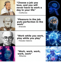 """Wisdom crescendo.: """"Choose a job you  love, and you will  never have to work a  day in your life""""  Confucius  """"Pleasure in the job  puts perfection in the  work""""  Aristotle  """"Work while you work,  play while you play  Theodor Adorno  """"Work, work, work  work, work""""  Rihanna Wisdom crescendo."""