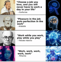 """adorno: """"Choose a job you  love, and you will  never have to work a  day in your life  Confucius  """"Pleasure in the job  puts perfection in the  Work""""  Aristotle  """"Work while you work,  play while you play""""  Theodor Adorno  """"Work, work, work,  work, work""""  Rihanna"""
