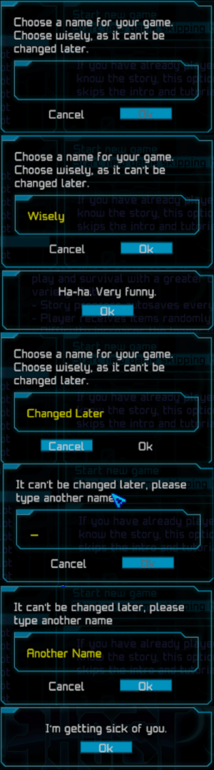 Funny, Game, and Sick: Choose a name for your game.  Choose wisely, as it cant be  changed later  Cancel  Choose a name for your game.  Choose wisely, as it can't be  changed later  Wisely  Cancel  Ha-ha. Very funny.  Choose a name for your game.  Choose wisely, as it can't be  changed Later  Changed Later  Cance  Ok  It can't be changed later, please  type another name  Cancel  It can't be changed later, please  type another name  Another Name  Cancel  I'm getting sick of you My first username is usually 'drop tables'