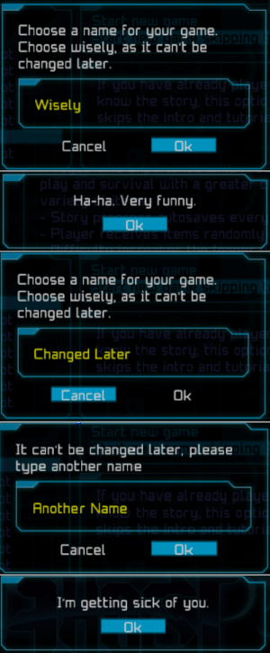 Funny, The Game, and Game: Choose a name for your game.  Choose wisely, as it can't be  changed Later  Wisely  know the story, Ehis op  Cancel  Ok  ar  Ha-ha. Very funny.  ms random  Choose a name For your game  Choose wisely, as it can't be  changed later.  in  Changed Later  he story, this  Cancel  Ok  St  It can't be changed later, please  type another name  Another Name  he story, this  Cancel  I'm getting sick of you.  Ok bugging the hell out of the game
