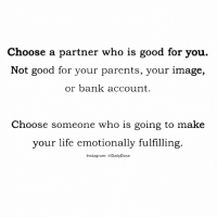 Good for You, Memes, and Haunting: Choose a partner who is good for you.  Not good for your parents, your image,  or bank account  Choose someone who is going to make  your life emotionally fulfilling  nstagram  Daily Dose How you treat people says a lot about you. . Learn names and learn them quickly. A good tip for remembering names is to use a person's name three times within your first conversation with them. Also, write names down and keep business cards. People know when you don't know their names and may interpret this as a sign that you don't value them. . Don't make value judgments on people's importance in the workplace. Talk to the maintenance staff members and to the people who perform many of the administrative support functions. These people deserve your respect! . Self-assess: Think about how you treat your supervisor(s), peers, and subordinates. Would the differences in the relationships, if seen by others, cast you in an unfavorable light? If so, find where the imbalance exists, and start the process of reworking the relationship dynamic. . What you share with others about your personal life is your choice, but be careful. Things can come back to haunt you. Don't ask others to share their personal lives with you. This makes many people uncomfortable in the work space. . Respect people's personal space. This may be very different than your own. ✑ - sacramento motivation success money new life me