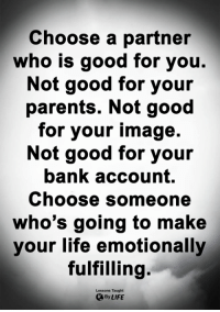 Good for You, Life, and Memes: Choose a partner  who is good for you.  Not good for your  parents. Not good  for your image.  Not good for youir  bank account.  Choose someone  who's going to make  your life emotionally  fulfilling.  Lessons Taught  By LIFE <3
