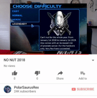 """My new video is up! We going strong with no nut 2018 vro, link in my bio or type in my channel """"PolarSaurusRex"""" if you wanna watch. Thanks for all the support!: CHOOSE DIFFICULTY  EASY  NORMAL  HEROIC  LEGENDARY  Can't nut for the whole year. From  January 1st 2018 to January 1st 2019.  Also comes with an increased risk  of prostate cancer. For the hardcore  only. Very few have succeeded.  NO NUT 2018  No viewss  Share  Add to  PolarSaurusRex  24K subscribers  SUBSCRIBE My new video is up! We going strong with no nut 2018 vro, link in my bio or type in my channel """"PolarSaurusRex"""" if you wanna watch. Thanks for all the support!"""