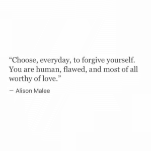 "Love, Human, and All: ""Choose, everyday, to forgive yourself.  You are human, flawed, and most of all  worthy of love.""  Alison Malee"